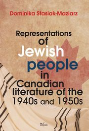 ksiazka tytuł: Representations of Jewish people in Canadian literature of the 1940s and 1950s autor: Stasiak-Maziarz Dominika