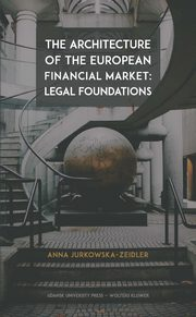 The Architecture of the European Financial Market: Legal Foundations, Jurkowska-Zeidler Anna