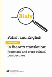Polish and English diminutives in literary translation: Pragmatic and cross-cultural perspectives - 01 Rozdz. I, II_ Cultural influence on the usage of diminutivesby by the English and the Poles; Comparison of linguistic means used to create diminutives i, Paulina Biały